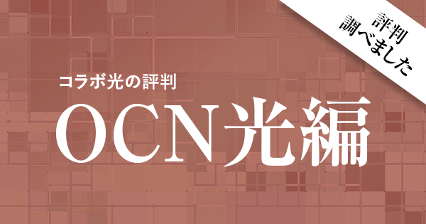 コラボ光の評判を調べてみたよ ~OCN光編~ ※追記あり