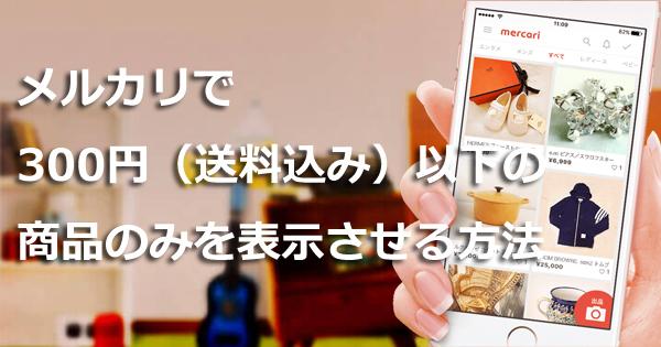 メルカリで300円(送料込み)以下の商品のみを表示させる方法