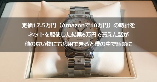 定価17.5万円(Amazonで10万円)の時計をネットを駆使した結果6万円で買えた話が他の買い物にも応用できると僕の中で話題に